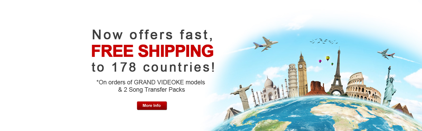 Now offers fast, Free Shipping to 178 countries! *On orders of GRAND VIDEOKE models & 2 Song Transfer Packs
